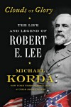 Clouds of Glory: The Life and Legend of Robert E. Lee - Michael Korda
