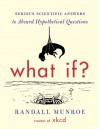 What If: Serious Scientific Answers to Absurd Hypothetical Questions - Randall Munroe