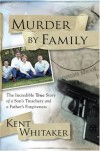 Murder by Family: The Incredible True Story of a Son's Treachery and a Father's Forgiveness - Kent Whitaker