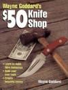 Wayne Goddard's $50 Knife Shop - Wayne Goddard