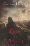 Love is Mortal: A Valerie Dearborn Novel: 3 (The Valerie Dearborn Trilogy) - Caroline Hanson