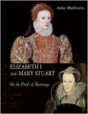Elizabeth I and Mary Stuart: On the Perils of Marriage - Anka Muhlstein