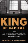 King of Capital: The Remarkable Rise, Fall, and Rise Again of Steve Schwarzman and Blackstone - David Carey, John E. Morris