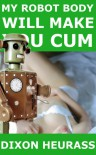 My Robot Body Will Make You Cum - Dixon Heurass