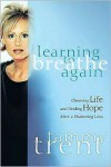 Learning to Breathe Again: Choosing Life and Finding Hope After a Shattering Loss - Tammy Trent