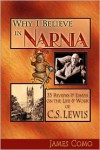 Why I Believe in Narnia: 33 Reviews & Essays on the Life & Works of C.S. Lewis - James T. Como