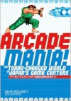 Arcade Mania: The Turbo-charged World of Japan's Game Centers - Brian Ashcraft