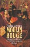 Moulin Rouge. Roman um Henri de Toulouse-Lautrec - Pierre la Mure
