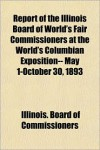 Report of the Illinois Board of World's Fair Commissioners at the World's Columbian Exposition-- May 1-October 30, 1893 - Illinois. Board of Commissioners