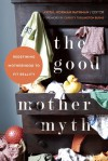 The Good Mother Myth: Redefining Motherhood to Fit Reality - Avital Norman Nathman, Christy Turlington Burns