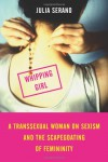 Whipping Girl: A Transsexual Woman on Sexism and the Scapegoating of Femininity - Julia Serano