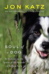 Soul of a Dog: Reflections on the Spirits of the Animals of Bedlam Farm - Jon Katz