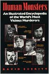 Human Monsters: An Illustrated Encyclopedia of the World's Most Vicious Murderers - David Everitt