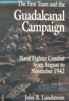 The First Team and the Guadalcanal Campaign: Naval Fighter Combat from August to November 1942 - John B. Lundstrom