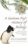 A Guinea Pig's History of Biology: The plants and animals who taught us the facts of life - Jim Endersby