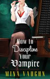 How To Discipline Your Vampire - Mina Vaughn