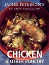Chicken and Other Poultry: James Peterson's Kitchen Education: Recipes and Techniques from Cooking - James Peterson