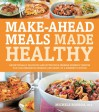 Make-Ahead Meals Made Healthy: Exceptionally Delicious and Nutritious Freezer-Friendly Recipes You Can Prepare in Advance and Enjoy at a Moment's Notice - Michele Borboa