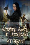 Wasting Away in Deadsville - K.T. Grant