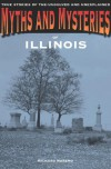 Myths and Mysteries of Illinois: True Stories of the Unsolved and Unexplained - Richard Moreno