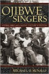 Ojibwe Singers: Hymns, Grief, and a Native American Culture in Motion - Michael D. McNally