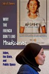 Why the French Don't Like Headscarves: Islam, the State, and Public Space - John R. Bowen