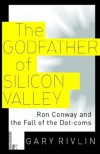 The Godfather of Silicon Valley: Ron Conway and the Fall of the Dot-coms - Gary Rivlin