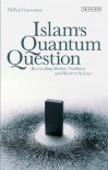 Islam's Quantum Question: Reconciling Muslim Tradition and Modern Science - Nidhal Guessoum