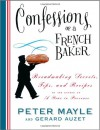Confessions of a French Baker: Breadmaking Secrets, Tips, and Recipes - Peter Mayle, Gerard Auzet