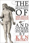 The Unauthorized Biography of Michele Bachmann (and other stories) - Ken Brosky