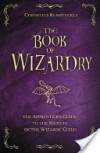 The Book of Wizardry: The Apprentice's Guide to the Secrets of the Wizards' Guild - Cornelius Rumstuckle