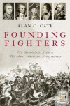 Founding Fighters: The Battlefield Leaders Who Made American Independence - Alan C. Cate