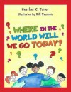 Where in the World Will We Go Today? - Heather C Toner, Bill Pazman