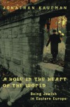 A Hole in the Heart of the World: Being Jewish in Eastern Europe - Jonathan Kaufman
