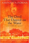 The Devil That Danced on the Water: A Daughter's Quest - Aminatta Forna