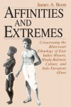 Affinities and Extremes: Crisscrossing the Bittersweet Ethnology of East Indies History, Hindu-Balinese Culture, and Indo-European Allure - James A. Boon