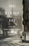 When Paris Went Dark: The City of Light Under German Occupation, 1940-1944 - Ronald C. Rosbottom