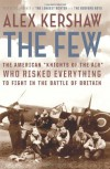 "The Few: The American ""Knights of the Air"" Who Risked Everything to Fight in the Battle of Britain - Alex Kershaw"