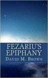 Fezariu's Epiphany - David M. Brown