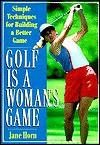 Golf Is a Woman's Game: Simple Techniques For Building A Better Game - Jane Horn