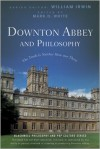 Downton Abbey and Philosophy: The Truth Is Neither Here Nor There - William Irwin