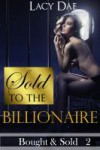 Sold to the Billionaire (Bought & Sold, #2) - Lacy Dae