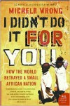 I Didn't Do It for You: How the World Betrayed a Small African Nation - Michela Wrong