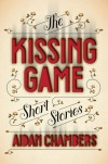 The Kissing Game: Short Stories - Aidan Chambers