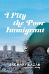 I Pity the Poor Immigrant: A Novel - Zachary Lazar