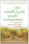 The Mindful Path to Self-Compassion: Freeing Yourself from Destructive Thoughts and Emotions - Christopher K. Germer, Sharon Salzberg