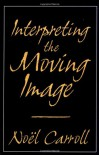 Interpreting the Moving Image - Noël Carroll