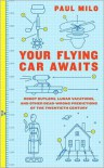 Your Flying Car Awaits: Robot Butlers, Lunar Vacations, and Other Dead-Wrong Predictions of the Twentieth Century - Paul Milo