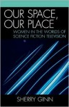 Our Space, Our Place: Women in the Worlds of Science Fiction Television - Sherry Ginn