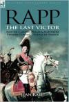 Rapp: The Last Victor-The Career of Jean Rapp, Aide-de-Camp to DeSaix & Napoleon, Premier Consul, General of France - Jean Rapp